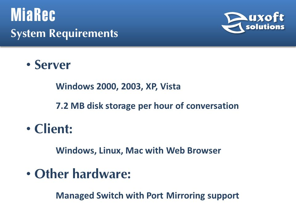 MiaRec Server Windows 2000, 2003, XP, Vista 7.2 MB disk storage per hour of conversation Client: Windows, Linux, Mac with Web Browser Other hardware: Managed Switch with Port Mirroring support System Requirements