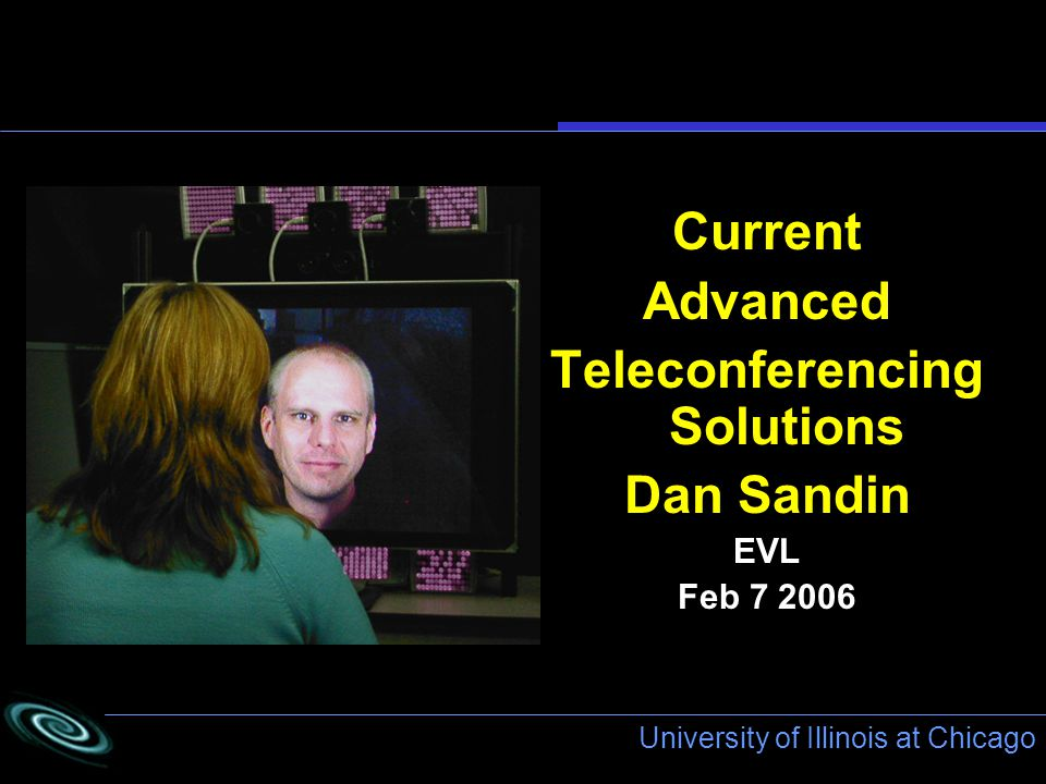 University of Illinois at Chicago Current Advanced Teleconferencing Solutions Dan Sandin EVL Feb 7 2006