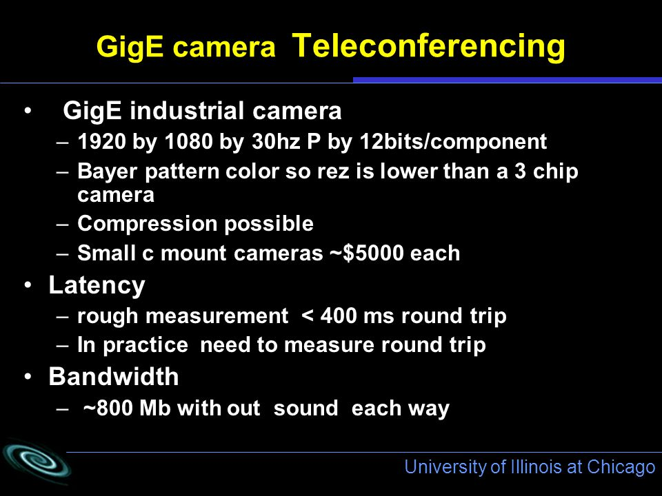 University of Illinois at Chicago GigE camera Teleconferencing GigE industrial camera –1920 by 1080 by 30hz P by 12bits/component –Bayer pattern color so rez is lower than a 3 chip camera –Compression possible –Small c mount cameras ~$5000 each Latency –rough measurement < 400 ms round trip –In practice need to measure round trip Bandwidth – ~800 Mb with out sound each way