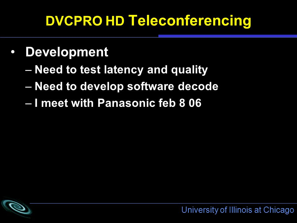 University of Illinois at Chicago DVCPRO HD Teleconferencing Development –Need to test latency and quality –Need to develop software decode –I meet with Panasonic feb 8 06