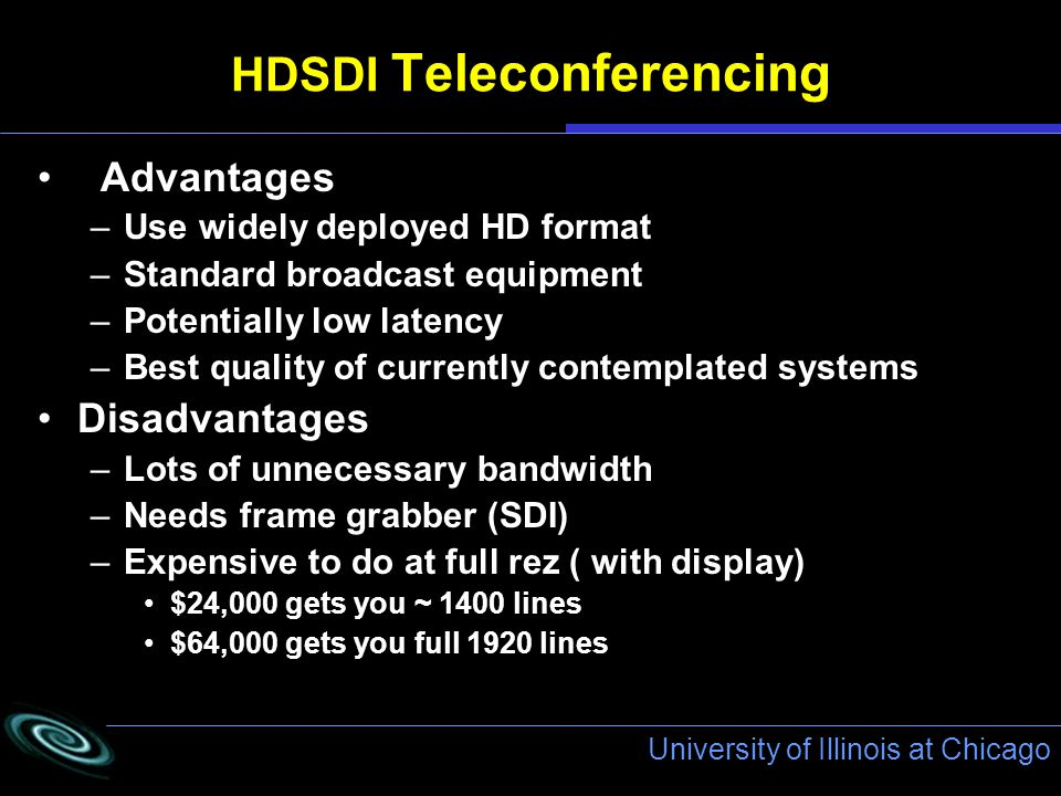 University of Illinois at Chicago HDSDI Teleconferencing Advantages –Use widely deployed HD format –Standard broadcast equipment –Potentially low latency –Best quality of currently contemplated systems Disadvantages –Lots of unnecessary bandwidth –Needs frame grabber (SDI) –Expensive to do at full rez ( with display) $24,000 gets you ~ 1400 lines $64,000 gets you full 1920 lines