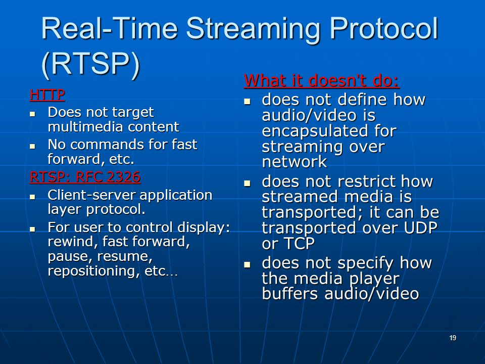 19 Real-Time Streaming Protocol (RTSP) HTTP Does not target multimedia content Does not target multimedia content No commands for fast forward, etc.