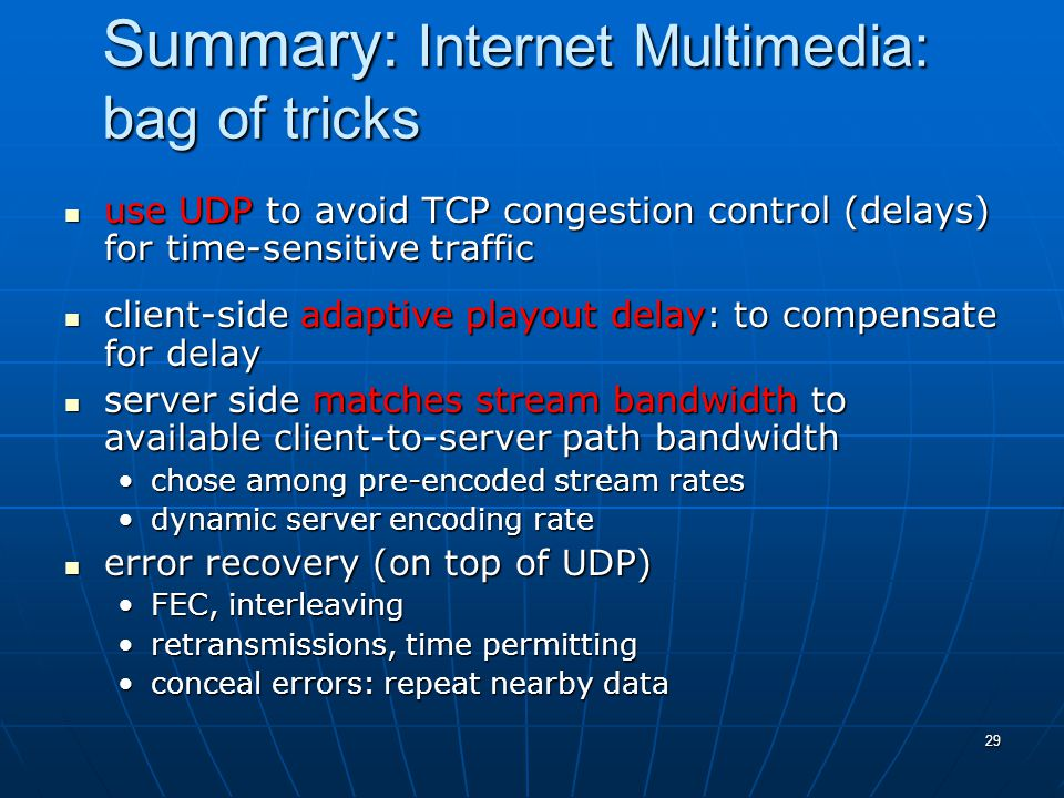 29 Summary: Internet Multimedia: bag of tricks use UDP to avoid TCP congestion control (delays) for time-sensitive traffic use UDP to avoid TCP congestion control (delays) for time-sensitive traffic client-side adaptive playout delay: to compensate for delay client-side adaptive playout delay: to compensate for delay server side matches stream bandwidth to available client-to-server path bandwidth server side matches stream bandwidth to available client-to-server path bandwidth chose among pre-encoded stream rateschose among pre-encoded stream rates dynamic server encoding ratedynamic server encoding rate error recovery (on top of UDP) error recovery (on top of UDP) FEC, interleavingFEC, interleaving retransmissions, time permittingretransmissions, time permitting conceal errors: repeat nearby dataconceal errors: repeat nearby data