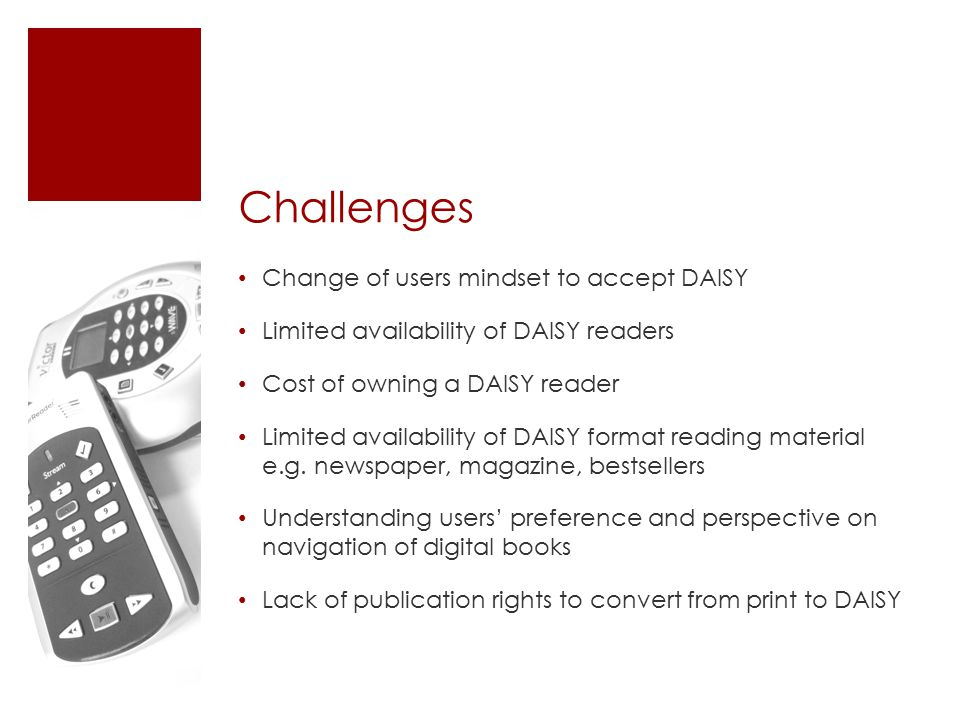 Challenges Change of users mindset to accept DAISY Limited availability of DAISY readers Cost of owning a DAISY reader Limited availability of DAISY format reading material e.g.