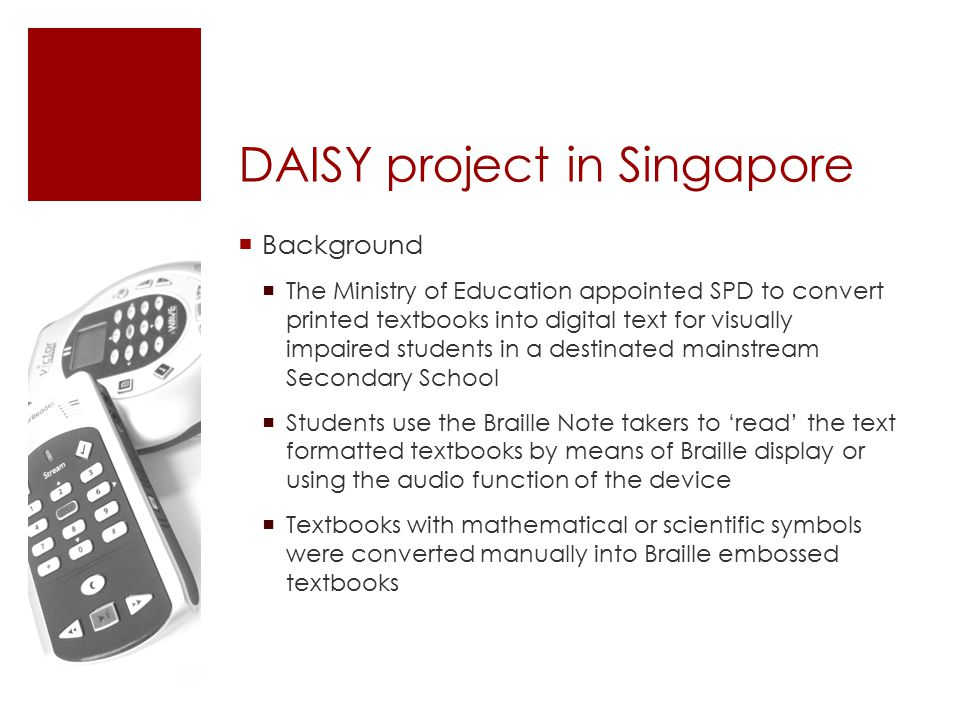 DAISY project in Singapore  Background  The Ministry of Education appointed SPD to convert printed textbooks into digital text for visually impaired students in a destinated mainstream Secondary School  Students use the Braille Note takers to 'read' the text formatted textbooks by means of Braille display or using the audio function of the device  Textbooks with mathematical or scientific symbols were converted manually into Braille embossed textbooks