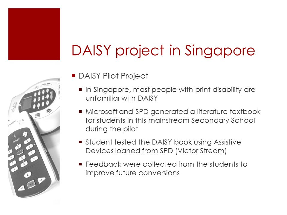 DAISY project in Singapore  DAISY Pilot Project  In Singapore, most people with print disability are unfamiliar with DAISY  Microsoft and SPD generated a literature textbook for students in this mainstream Secondary School during the pilot  Student tested the DAISY book using Assistive Devices loaned from SPD (Victor Stream)  Feedback were collected from the students to improve future conversions