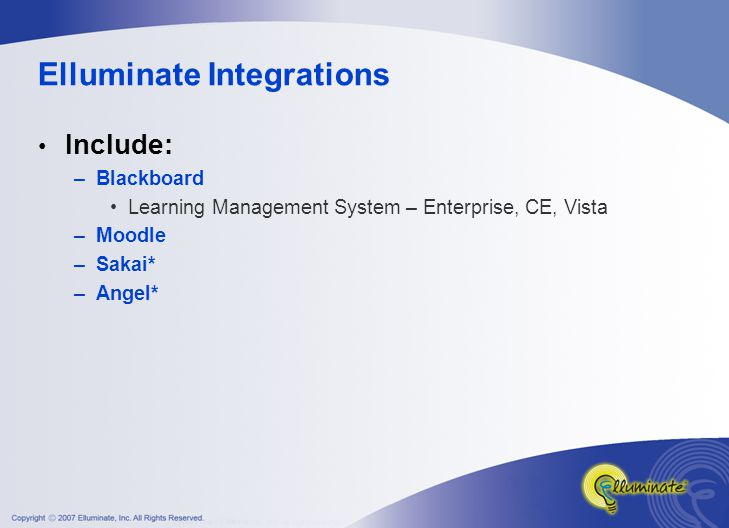 Elluminate Integrations Include: –Blackboard Learning Management System – Enterprise, CE, Vista –Moodle –Sakai* –Angel*