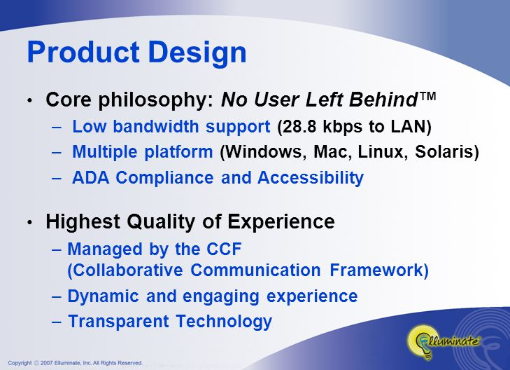 Product Design Core philosophy: No User Left Behind™ – Low bandwidth support (28.8 kbps to LAN) – Multiple platform (Windows, Mac, Linux, Solaris) – ADA Compliance and Accessibility Highest Quality of Experience –Managed by the CCF (Collaborative Communication Framework) –Dynamic and engaging experience –Transparent Technology