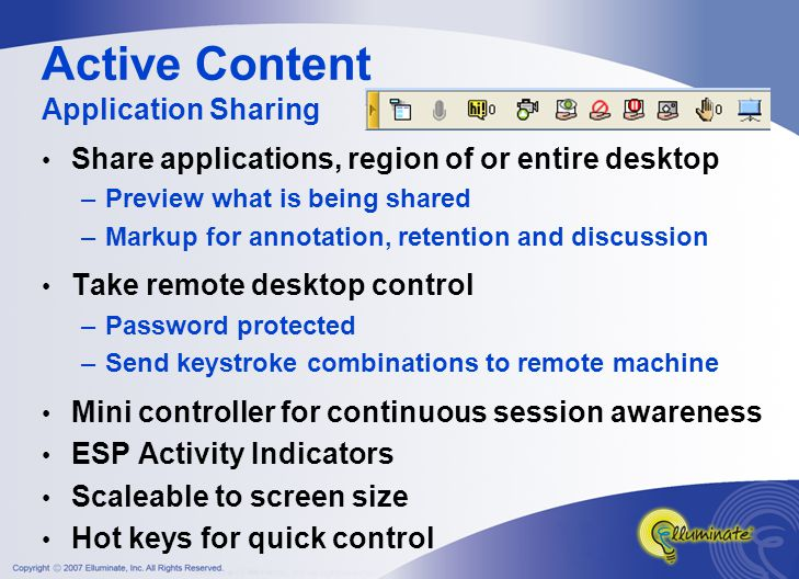 Active Content Application Sharing Share applications, region of or entire desktop –Preview what is being shared –Markup for annotation, retention and discussion Take remote desktop control –Password protected –Send keystroke combinations to remote machine Mini controller for continuous session awareness ESP Activity Indicators Scaleable to screen size Hot keys for quick control
