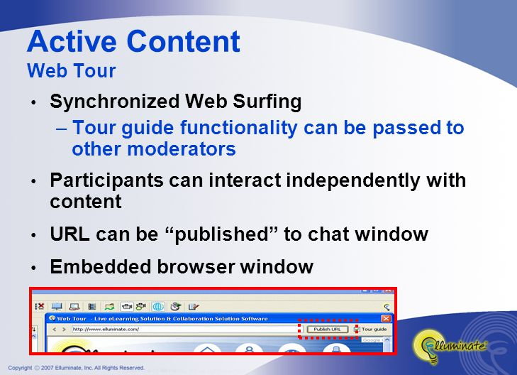 Synchronized Web Surfing –Tour guide functionality can be passed to other moderators Participants can interact independently with content URL can be published to chat window Embedded browser window Active Content Web Tour