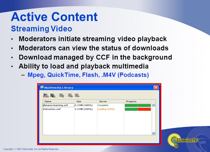 Moderators initiate streaming video playback Moderators can view the status of downloads Download managed by CCF in the background Ability to load and playback multimedia –Mpeg, QuickTime, Flash,.M4V (Podcasts) Active Content Streaming Video