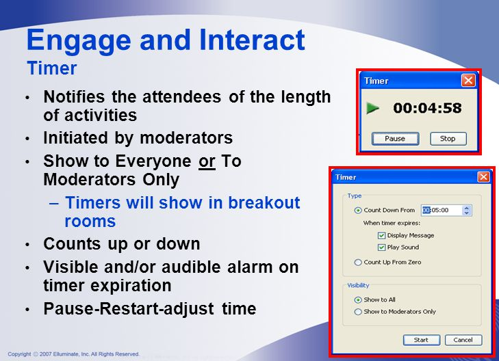 Engage and Interact Timer Notifies the attendees of the length of activities Initiated by moderators Show to Everyone or To Moderators Only –Timers will show in breakout rooms Counts up or down Visible and/or audible alarm on timer expiration Pause-Restart-adjust time