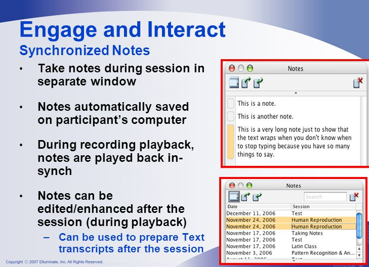 Take notes during session in separate window Notes automatically saved on participant's computer During recording playback, notes are played back in- synch Notes can be edited/enhanced after the session (during playback) –Can be used to prepare Text transcripts after the session Engage and Interact Synchronized Notes