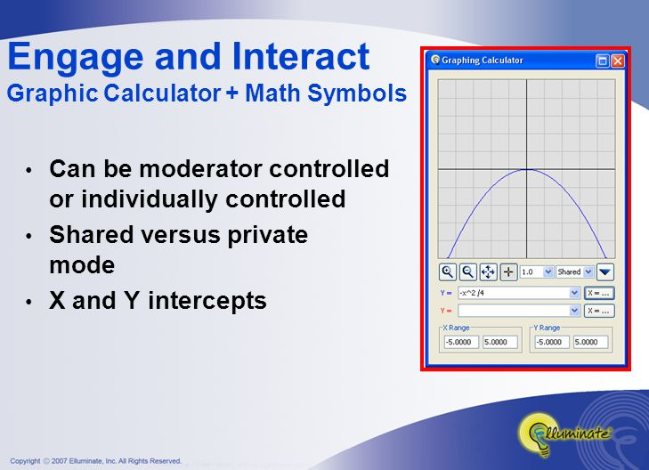 Engage and Interact Graphic Calculator + Math Symbols Can be moderator controlled or individually controlled Shared versus private mode X and Y intercepts