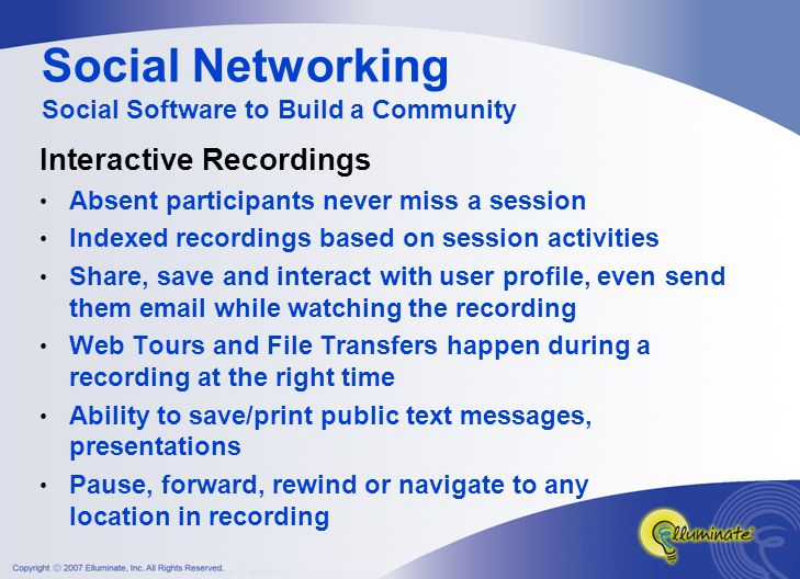 Interactive Recordings Absent participants never miss a session Indexed recordings based on session activities Share, save and interact with user profile, even send them email while watching the recording Web Tours and File Transfers happen during a recording at the right time Ability to save/print public text messages, presentations Pause, forward, rewind or navigate to any location in recording Social Networking Social Software to Build a Community