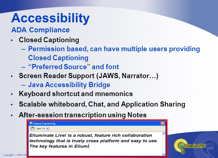 Accessibility ADA Compliance Closed Captioning –Permission based, can have multiple users providing Closed Captioning – Preferred Source and font Screen Reader Support (JAWS, Narrator…) –Java Accessibility Bridge Keyboard shortcut and mnemonics Scalable whiteboard, Chat, and Application Sharing After-session transcription using Notes