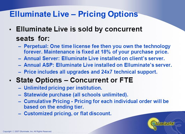 Elluminate Live – Pricing Options Elluminate Live is sold by concurrent seats for: –Perpetual: One time license fee then you own the technology forever.