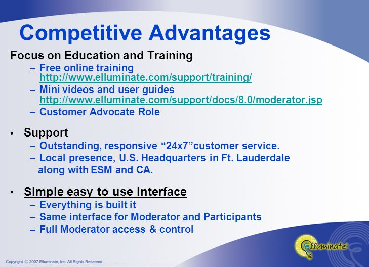 Competitive Advantages Focus on Education and Training –Free online training http://www.elluminate.com/support/training/ http://www.elluminate.com/support/training/ –Mini videos and user guides http://www.elluminate.com/support/docs/8.0/moderator.jsp http://www.elluminate.com/support/docs/8.0/moderator.jsp –Customer Advocate Role Support –Outstanding, responsive 24x7 customer service.