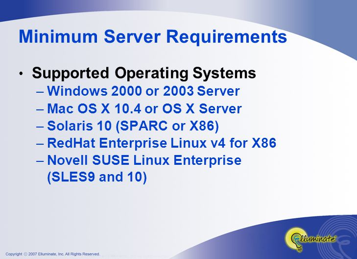 Minimum Server Requirements Supported Operating Systems –Windows 2000 or 2003 Server –Mac OS X 10.4 or OS X Server –Solaris 10 (SPARC or X86) –RedHat Enterprise Linux v4 for X86 –Novell SUSE Linux Enterprise (SLES9 and 10)