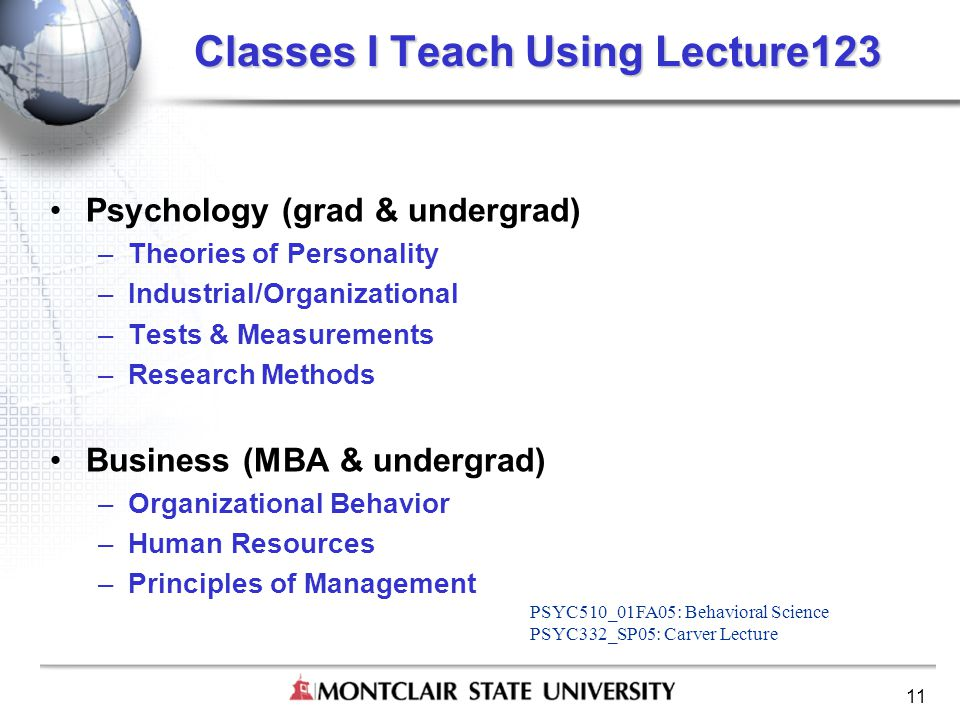 11 Classes I Teach Using Lecture123 Psychology (grad & undergrad) –Theories of Personality –Industrial/Organizational –Tests & Measurements –Research Methods Business (MBA & undergrad) –Organizational Behavior –Human Resources –Principles of Management PSYC510_01FA05: Behavioral Science PSYC332_SP05: Carver Lecture