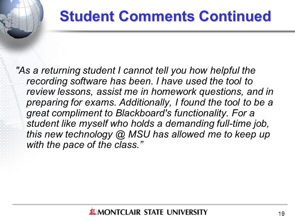 19 Student Comments Continued As a returning student I cannot tell you how helpful the recording software has been.