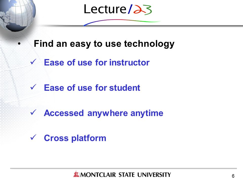 6 Find an easy to use technology Ease of use for instructor Ease of use for student Accessed anywhere anytime Cross platform