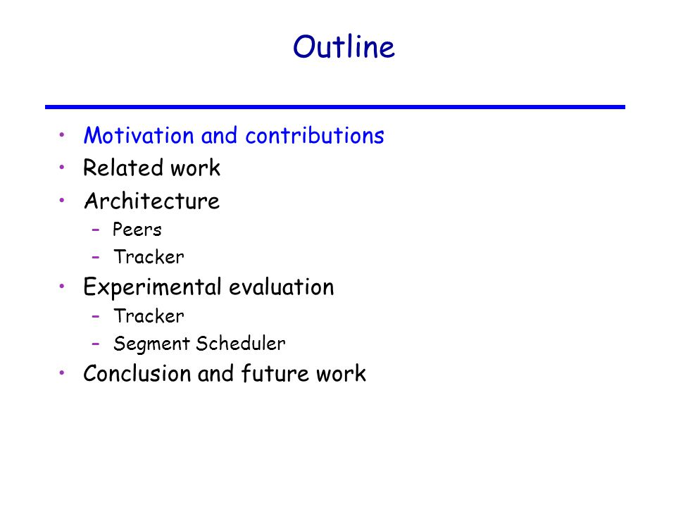 Outline Motivation and contributions Related work Architecture –Peers –Tracker Experimental evaluation –Tracker –Segment Scheduler Conclusion and future work