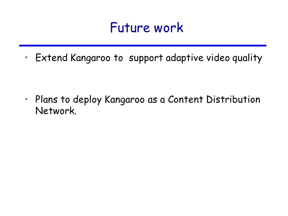 Future work Extend Kangaroo to support adaptive video quality Plans to deploy Kangaroo as a Content Distribution Network.