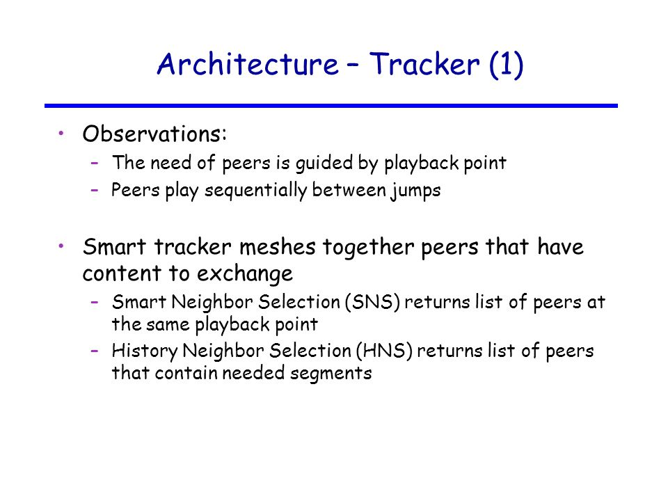 Architecture – Tracker (1) Observations: –The need of peers is guided by playback point –Peers play sequentially between jumps Smart tracker meshes together peers that have content to exchange –Smart Neighbor Selection (SNS) returns list of peers at the same playback point –History Neighbor Selection (HNS) returns list of peers that contain needed segments