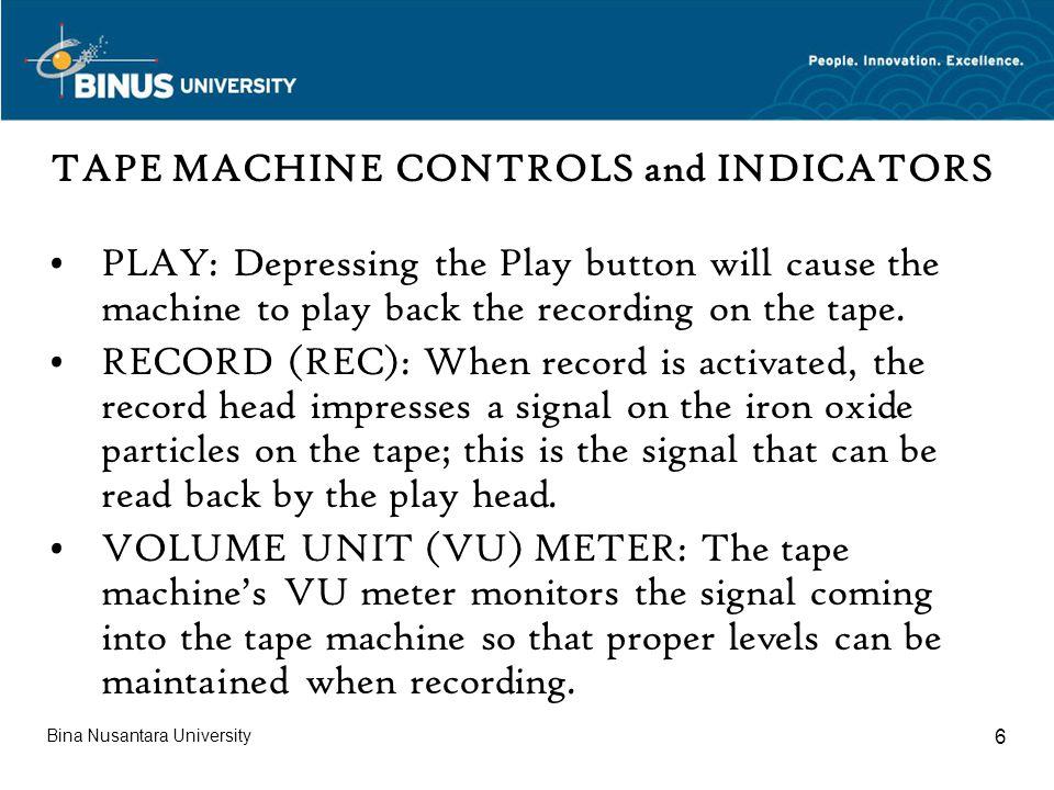 Bina Nusantara University 7 TAPE MACHINE CONTROLS and INDICATORS FAST-FORWARD (FF): Control moves the tape forward at a high rate of speed.