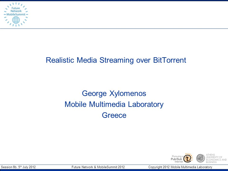 Session 8b, 5 th July 2012 Future Network & MobileSummit 2012 Copyright 2012 Mobile Multimedia Laboratory Realistic Media Streaming over BitTorrent George Xylomenos Mobile Multimedia Laboratory Greece