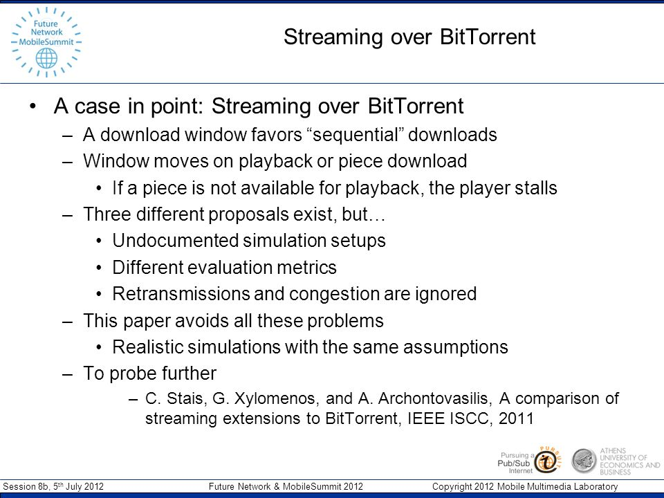 Session 8b, 5 th July 2012 Future Network & MobileSummit 2012 Copyright 2012 Mobile Multimedia Laboratory Streaming over BitTorrent Fixed-Size Window (FSW) –Fixed sliding window from first non-available piece –Rarest-first only within the window High-Priority Set (HPS) –Fixed size window of non-downloaded pieces –Download outside the window with probability 1-p Stretching Window (SW) –Also uses an HPS but only downloads inside it –Bounded distance between first and last piece