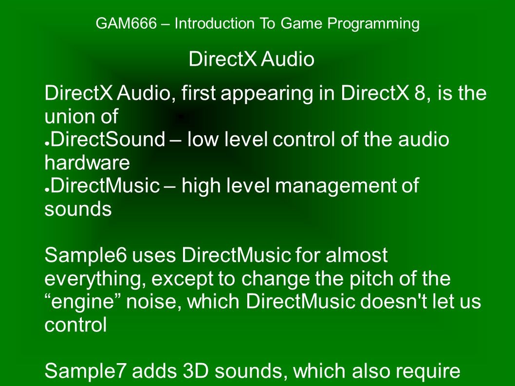 GAM666 – Introduction To Game Programming DirectX Audio, first appearing in DirectX 8, is the union of ● DirectSound – low level control of the audio