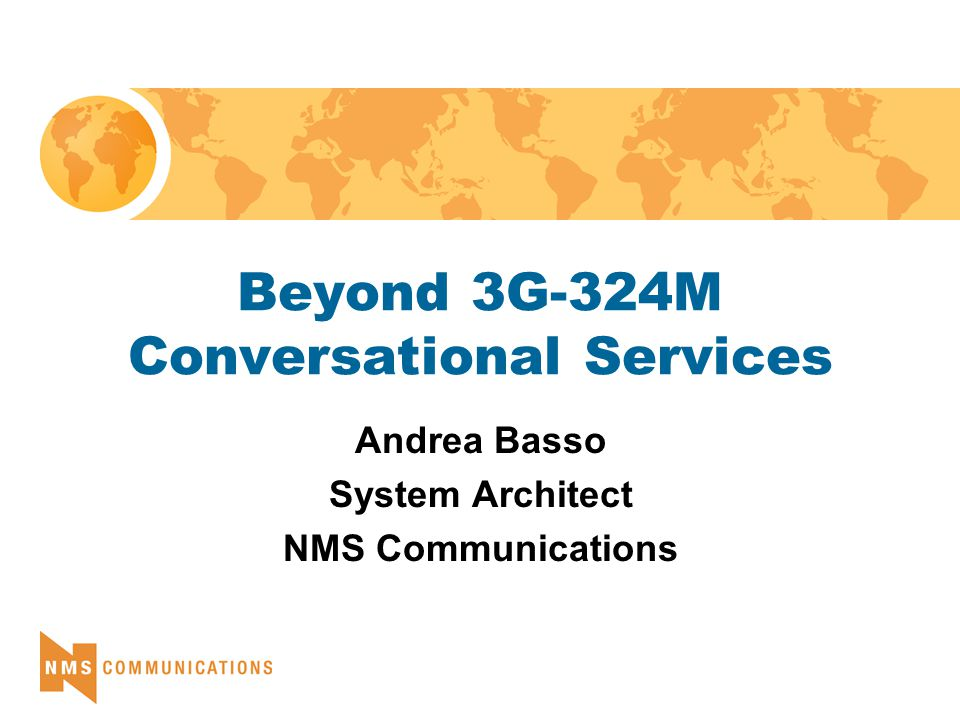 Beyond 3G-324M Conversational Services Andrea Basso System Architect NMS Communications