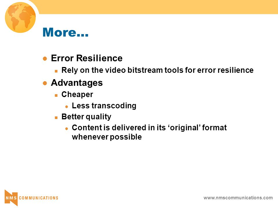 www.nmscommunications.com More… Error Resilience Rely on the video bitstream tools for error resilience Advantages Cheaper Less transcoding Better quality Content is delivered in its 'original' format whenever possible