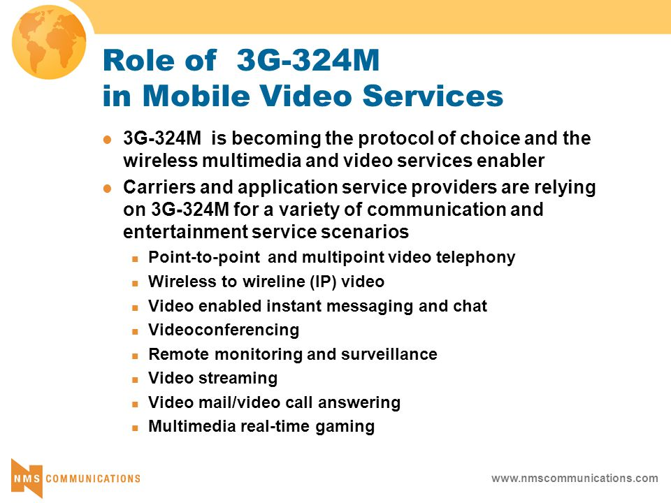 www.nmscommunications.com Role of 3G-324M in Mobile Video Services 3G-324M is becoming the protocol of choice and the wireless multimedia and video services enabler Carriers and application service providers are relying on 3G-324M for a variety of communication and entertainment service scenarios Point-to-point and multipoint video telephony Wireless to wireline (IP) video Video enabled instant messaging and chat Videoconferencing Remote monitoring and surveillance Video streaming Video mail/video call answering Multimedia real-time gaming