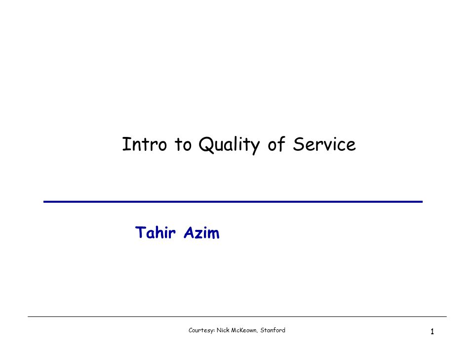 Courtesy: Nick McKeown, Stanford 1 Intro to Quality of Service Tahir Azim