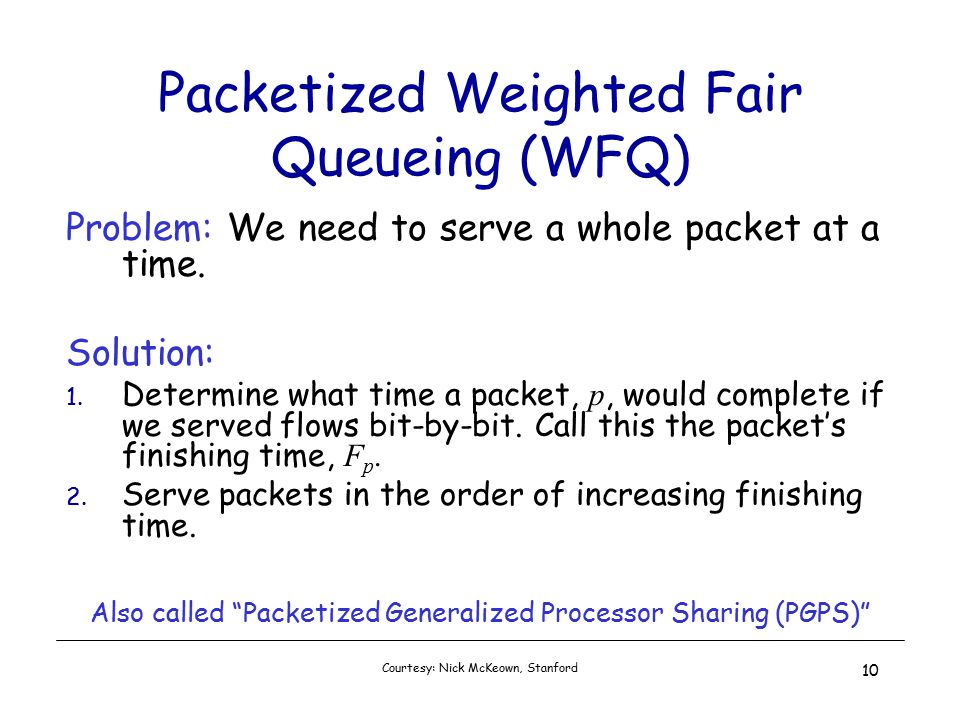 Courtesy: Nick McKeown, Stanford 10 Packetized Weighted Fair Queueing (WFQ) Problem: We need to serve a whole packet at a time.