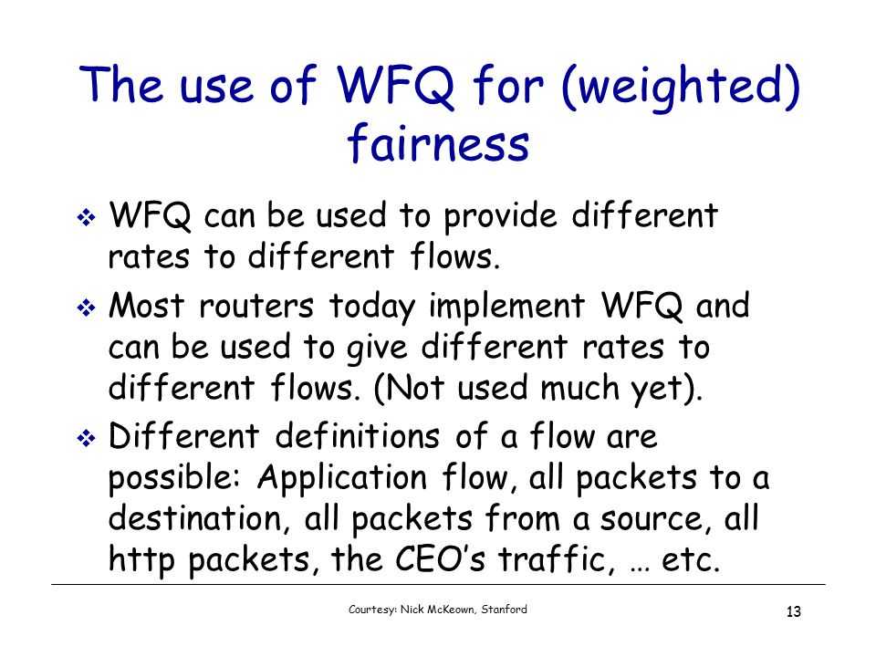 Courtesy: Nick McKeown, Stanford 13 The use of WFQ for (weighted) fairness  WFQ can be used to provide different rates to different flows.