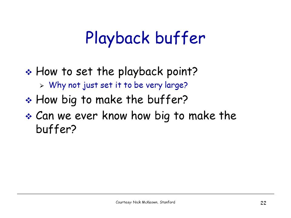 Courtesy: Nick McKeown, Stanford 22 Playback buffer  How to set the playback point.