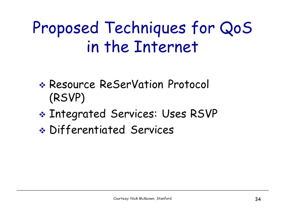 Courtesy: Nick McKeown, Stanford 34 Proposed Techniques for QoS in the Internet  Resource ReSerVation Protocol (RSVP)  Integrated Services: Uses RSVP  Differentiated Services