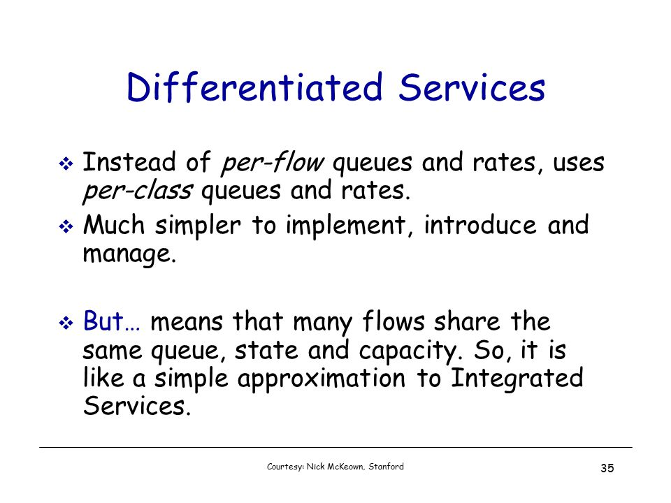 Courtesy: Nick McKeown, Stanford 35 Differentiated Services  Instead of per-flow queues and rates, uses per-class queues and rates.
