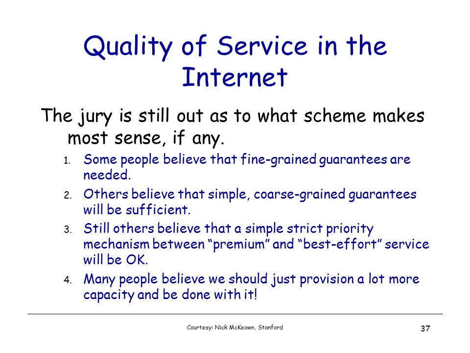 Courtesy: Nick McKeown, Stanford 37 Quality of Service in the Internet The jury is still out as to what scheme makes most sense, if any.