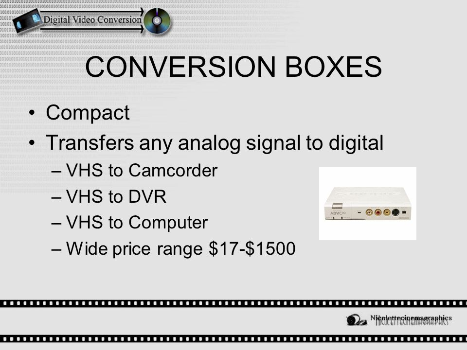 CONVERSION BOXES Compact Transfers any analog signal to digital –VHS to Camcorder –VHS to DVR –VHS to Computer –Wide price range $17-$1500