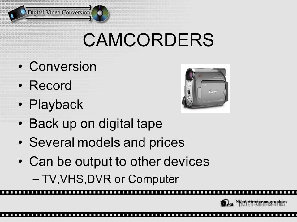CAMCORDERS Conversion Record Playback Back up on digital tape Several models and prices Can be output to other devices –TV,VHS,DVR or Computer