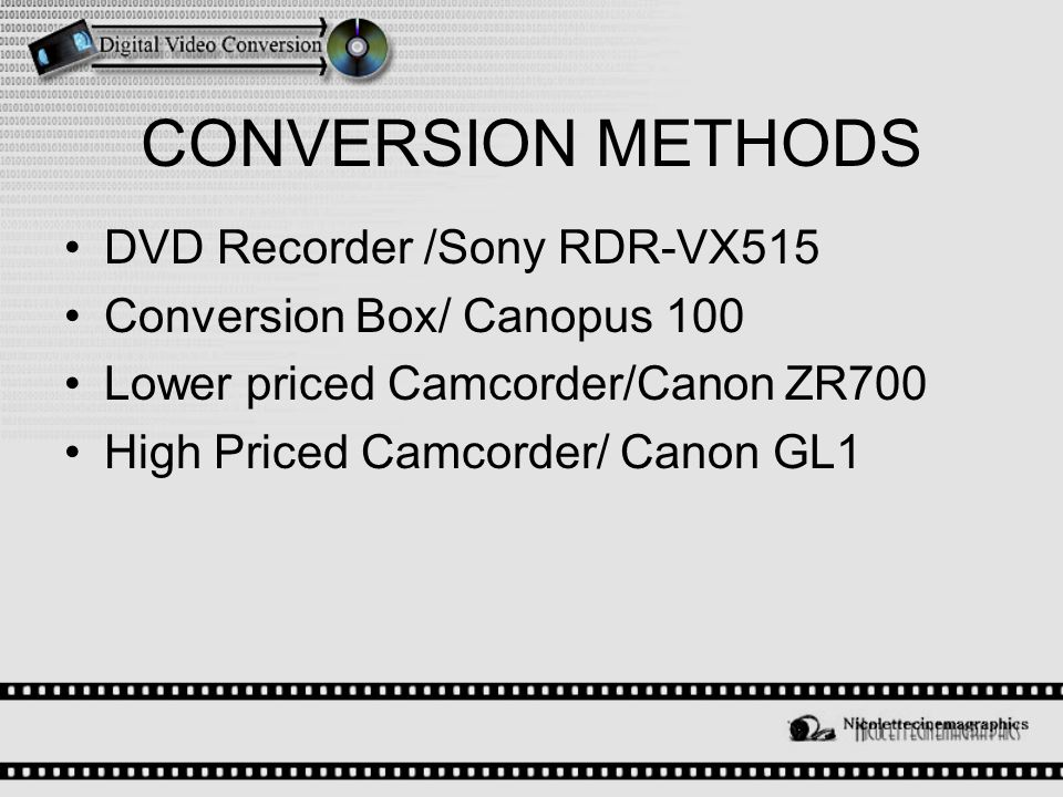 CONVERSION METHODS DVD Recorder /Sony RDR-VX515 Conversion Box/ Canopus 100 Lower priced Camcorder/Canon ZR700 High Priced Camcorder/ Canon GL1