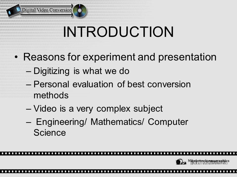 INTRODUCTION Reasons for experiment and presentation –Digitizing is what we do –Personal evaluation of best conversion methods –Video is a very complex subject – Engineering/ Mathematics/ Computer Science