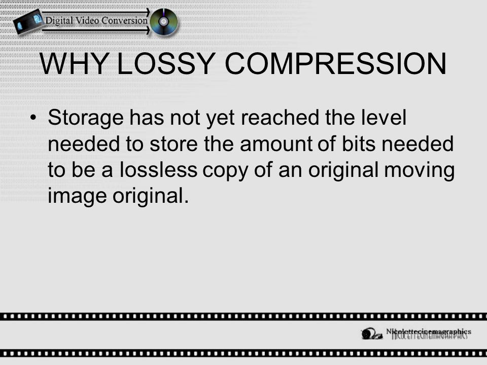 WHY LOSSY COMPRESSION Storage has not yet reached the level needed to store the amount of bits needed to be a lossless copy of an original moving image original.