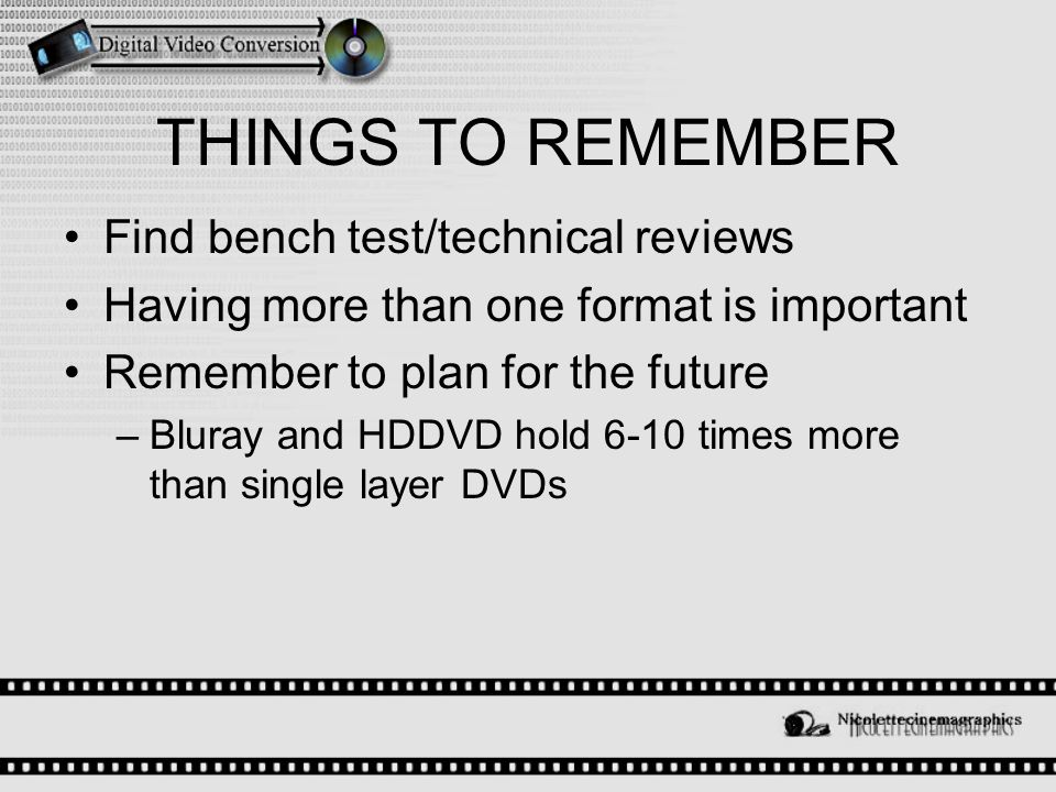 THINGS TO REMEMBER Find bench test/technical reviews Having more than one format is important Remember to plan for the future –Bluray and HDDVD hold 6-10 times more than single layer DVDs