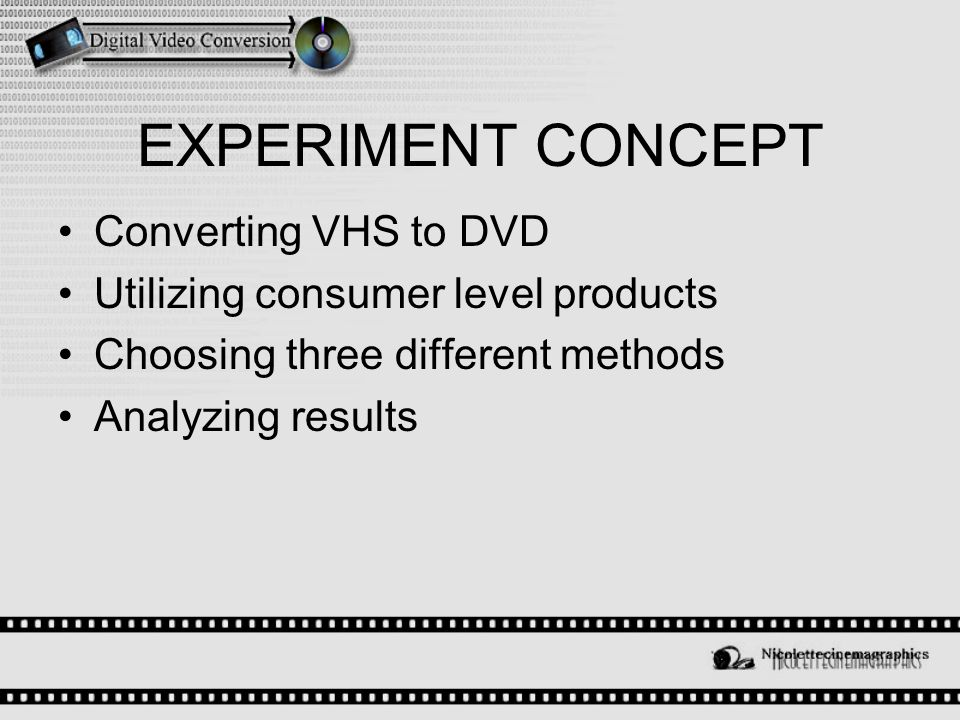 EXPERIMENT CONCEPT Converting VHS to DVD Utilizing consumer level products Choosing three different methods Analyzing results